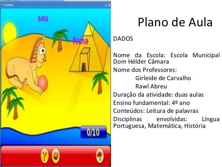 Plano de Aula DADOS  Nome da Escola: Escola Municipal Dom Hélder Câmara Nome dos Professores:  Girleide de Carvalho Rawl ...