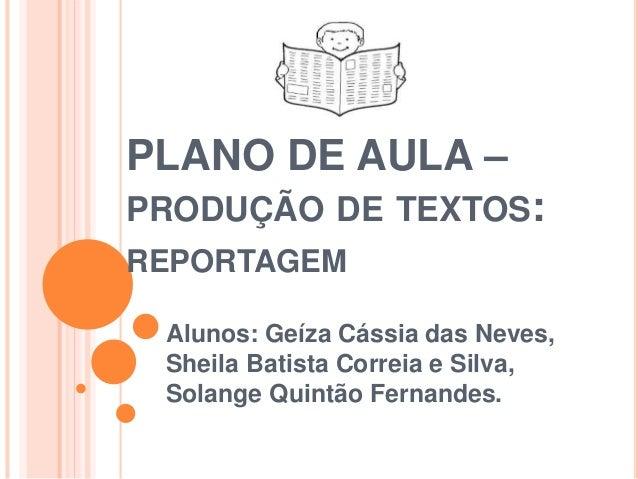 PLANO DE AULA – PRODUÇÃO DE TEXTOS: REPORTAGEM Alunos: Geíza Cássia das Neves, Sheila Batista Correia e Silva, Solange Qui...