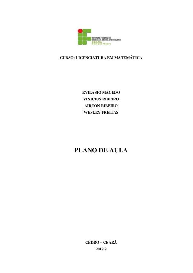 CURSO: LICENCIATURA EM MATEMÁTICA EVILASIO MACEDO VINICIUS RIBEIRO AIRTON RIBEIRO WESLEY FREITAS PLANO DE AULA CEDRO – CEA...