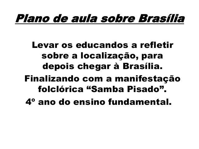 Plano de aula sobre Brasília Levar os educandos a refletir sobre a localização, para depois chegar à Brasília. Finalizando...
