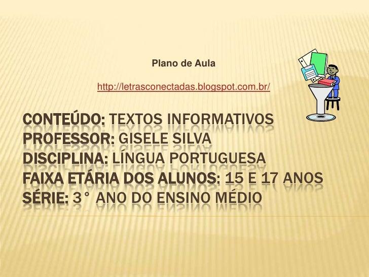 Plano de Aula         http://letrasconectadas.blogspot.com.br/CONTEÚDO: TEXTOS INFORMATIVOSPROFESSOR: GISELE SILVADISCIPLI...