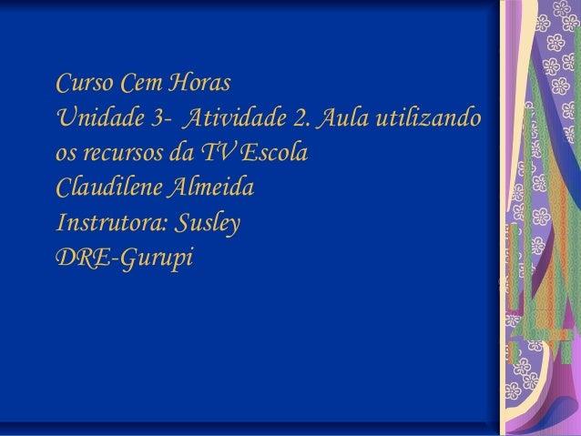 Curso Cem Horas Unidade 3-  Atividade 2. Aula utilizando os recursos da TV Escola Claudilene Almeida Instrutora: Susley DR...
