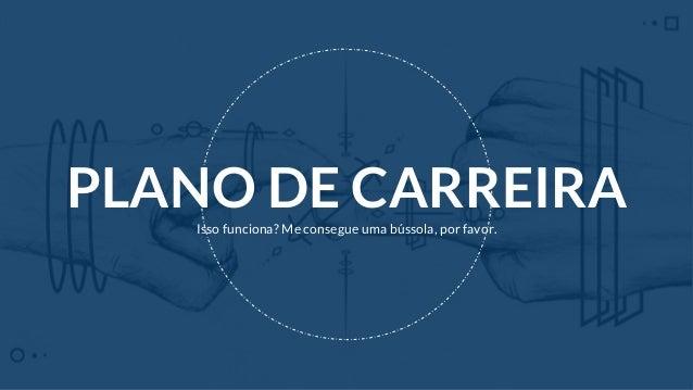 PLANO DE CARREIRAIsso funciona? Me consegue uma bússola, por favor.