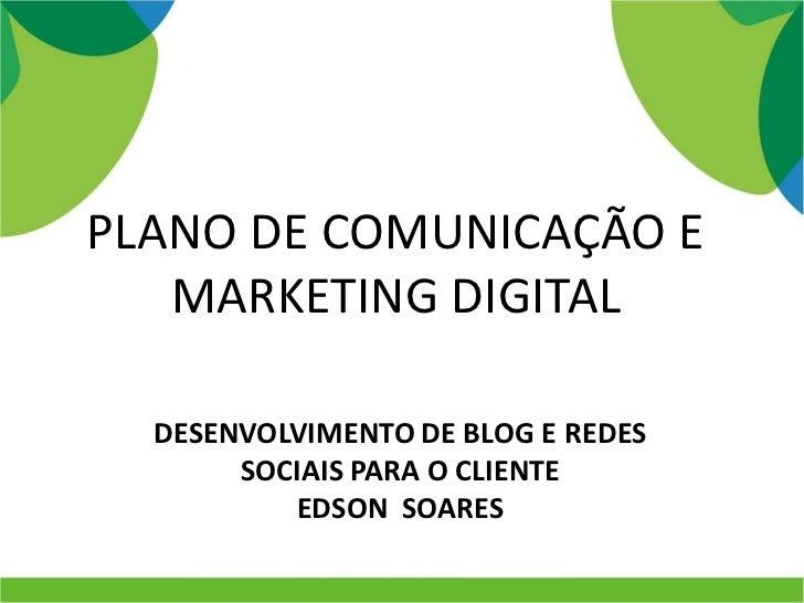 PLANO DE COMUNICAÇÃO E   MARKETING DIGITAL  DESENVOLVIMENTO DE BLOG E REDES       SOCIAIS PARA O CLIENTE          EDSON SO...