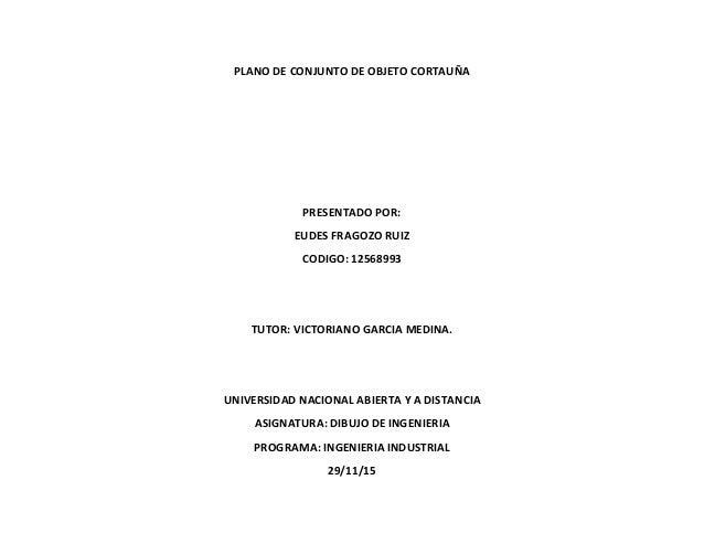PLANO DE CONJUNTO DE OBJETO CORTAUÑA PRESENTADO POR: EUDES FRAGOZO RUIZ CODIGO: 12568993 TUTOR: VICTORIANO GARCIA MEDINA. ...