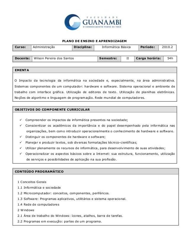 PLANO DE ENSINO E APRENDIZAGEM Curso: Administração Disciplina: Informática Básica Período: 2010.2 Docente: Wilson Pereira...