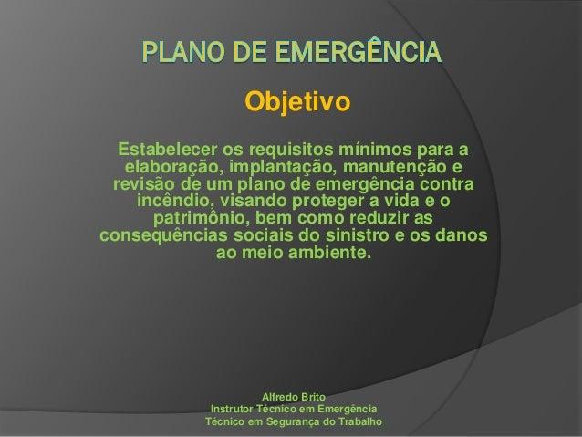 Objetivo Estabelecer os requisitos mínimos para a elaboração, implantação, manutenção e revisão de um plano de emergência ...