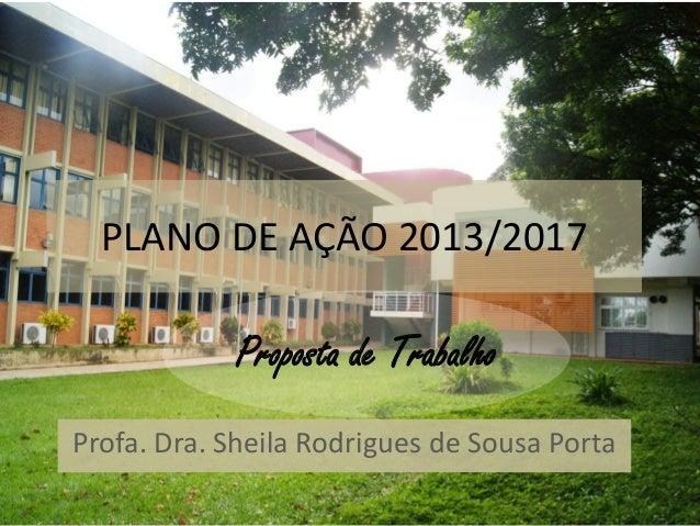 PLANO DE AÇÃO 2013/2017            Proposta de TrabalhoProfa. Dra. Sheila Rodrigues de Sousa Porta