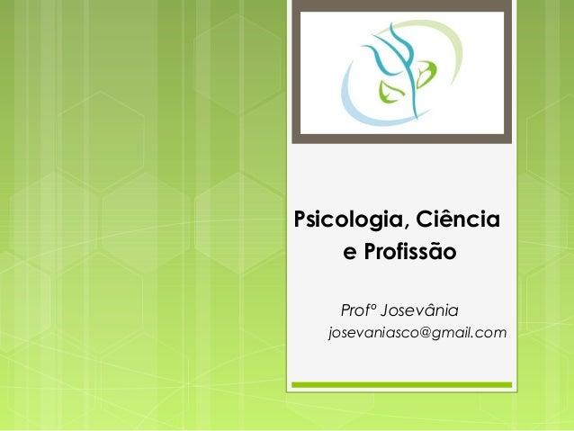 Psicologia, Ciência e Profissão Profº Josevânia josevaniasco@gmail.com