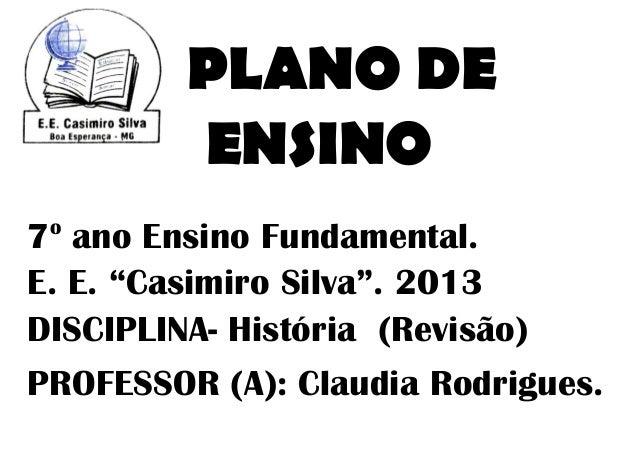 """PLANO DE         ENSINO o7 ano Ensino Fundamental.E. E. """"Casimiro Silva"""". 2013DISCIPLINA- História (Revisão)PROFESSOR (A):..."""