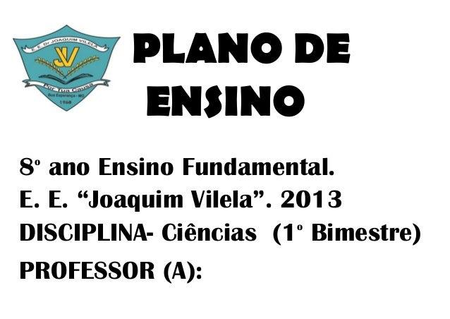 """PLANO DE         ENSINO8 ano Ensino Fundamental. oE. E. """"Joaquim Vilela"""". 2013DISCIPLINA- Ciências (1 Bimestre)           ..."""