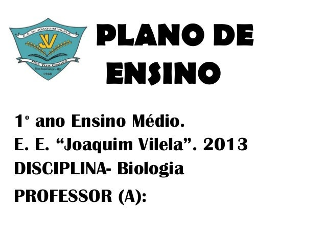 """PLANO DE         ENSINO1 ano Ensino Médio. oE. E. """"Joaquim Vilela"""". 2013DISCIPLINA- BiologiaPROFESSOR (A):"""