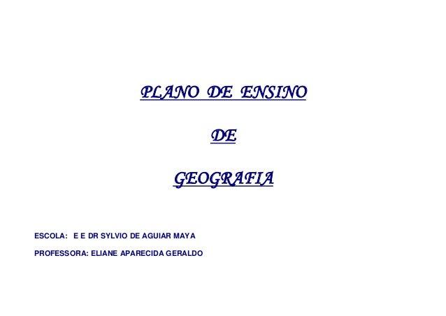 PLANO DE ENSINO DE GEOGRAFIA ESCOLA: E E DR SYLVIO DE AGUIAR MAYA PROFESSORA: ELIANE APARECIDA GERALDO