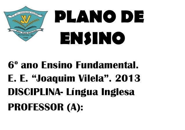 "PLANO DE         ENSINO o6 ano Ensino Fundamental.E. E. ""Joaquim Vilela"". 2013DISCIPLINA- Língua InglesaPROFESSOR (A):"