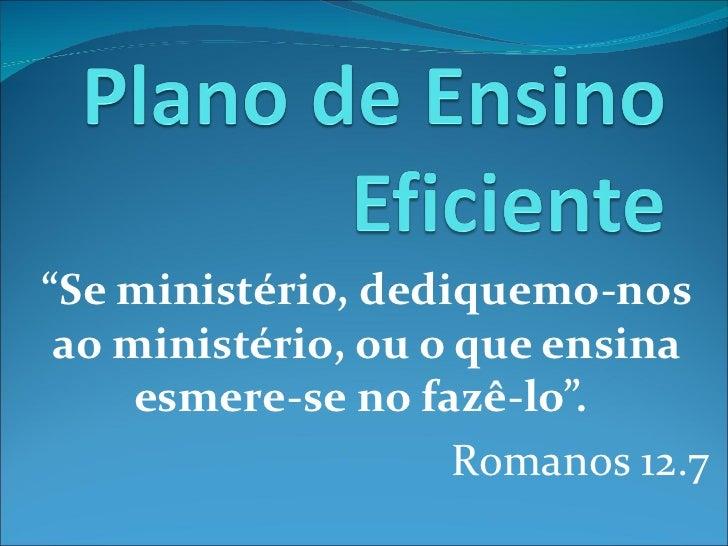 """""""Se ministério, dediquemo-nos ao ministério, ou o que ensina     esmere-se no fazê-lo"""".                     Romanos 12.7"""