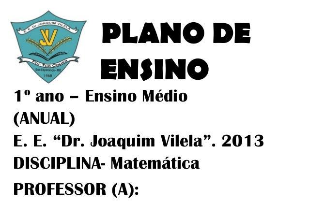 """PLANO DE           ENSINO1º ano – Ensino Médio(ANUAL)E. E. """"Dr. Joaquim Vilela"""". 2013DISCIPLINA- MatemáticaPROFESSOR (A):"""