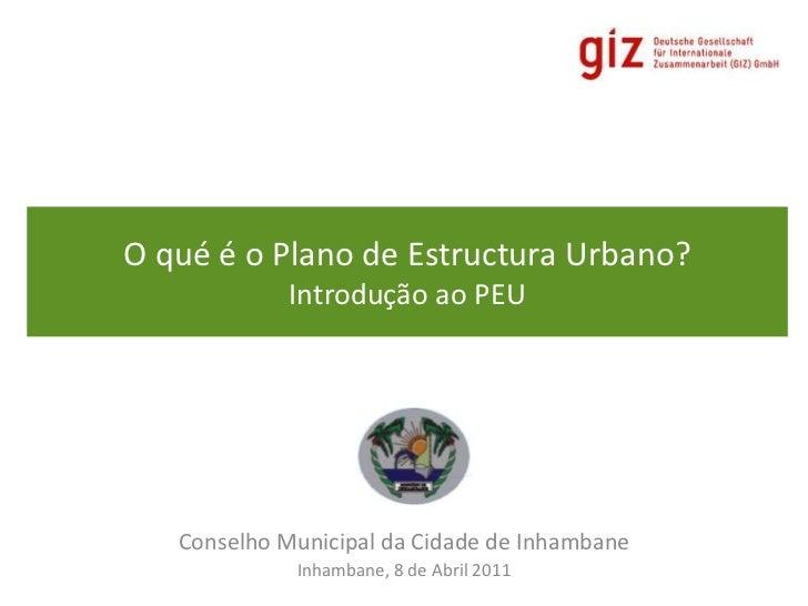 O qué é o Plano de Estructura Urbano?Introdução ao PEU<br />Conselho Municipal da Cidade de Inhambane<br />Inhambane, 8 de...