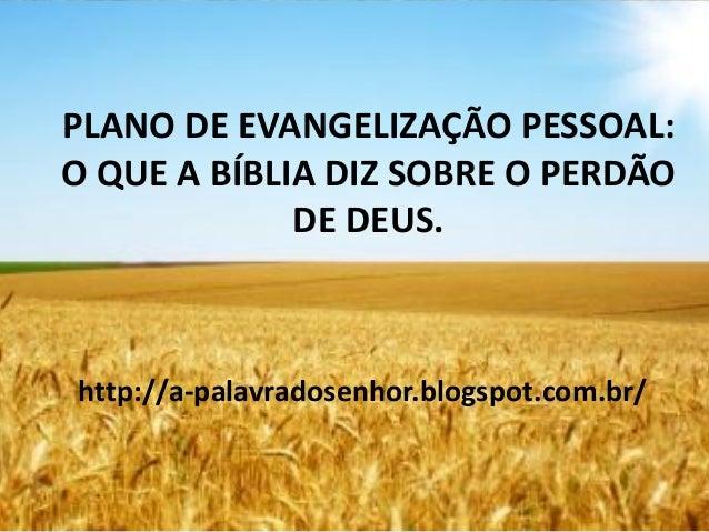 PLANO DE EVANGELIZAÇÃO PESSOAL: O QUE A BÍBLIA DIZ SOBRE O PERDÃO DE DEUS. http://a-palavradosenhor.blogspot.com.br/