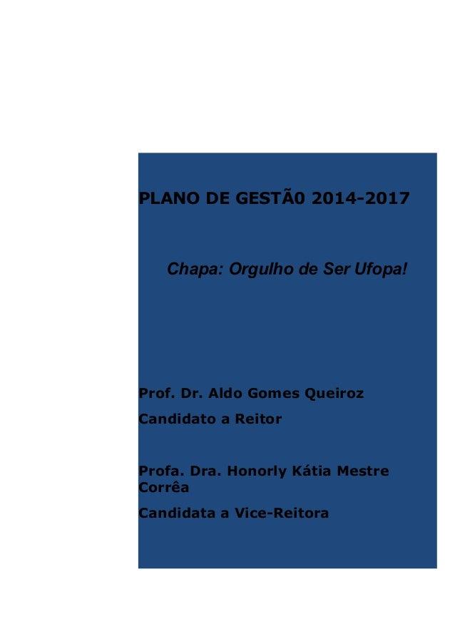 PLANO DE GESTÃ0 2014-2017  Chapa: Orgulho de Ser Ufopa!  Prof. Dr. Aldo Gomes Queiroz Candidato a Reitor  Profa. Dra. Hono...