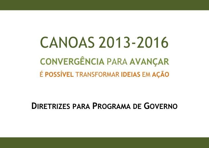 CANOAS 2013-2016  CONVERGÊNCIA PARA AVANÇAR É POSSÍVEL TRANSFORMAR IDEIAS EM AÇÃODIRETRIZES PARA PROGRAMA DE GOVERNO