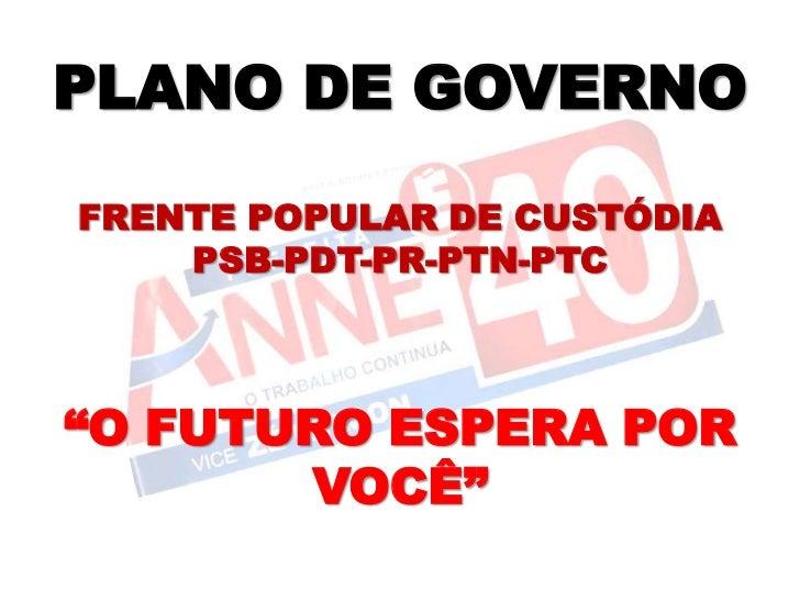 """PLANO DE GOVERNOFRENTE POPULAR DE CUSTÓDIA    PSB-PDT-PR-PTN-PTC""""O FUTURO ESPERA POR       VOCÊ"""""""