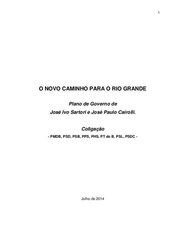1 O NOVO CAMINHO PARA O RIO GRANDE Plano de Governo de José Ivo Sartori e José Paulo Cairolli. Coligação - PMDB, PSD, PSB,...
