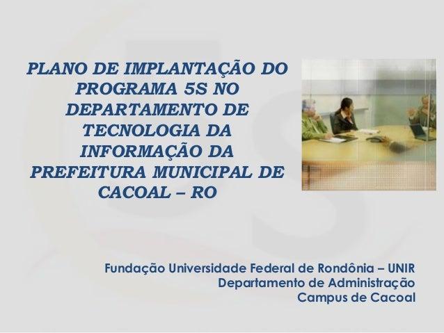 PLANO DE IMPLANTAÇÃO DO PROGRAMA 5S NO DEPARTAMENTO DE TECNOLOGIA DA INFORMAÇÃO DA PREFEITURA MUNICIPAL DE CACOAL – RO Fun...