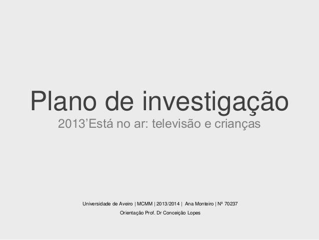 Plano de investigação 2013'Está no ar: televisão e crianças  Universidade de Aveiro | MCMM | 2013/2014 | Ana Monteiro | Nº...