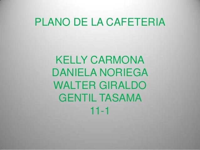 PLANO DE LA CAFETERIA  KELLY CARMONA  DANIELA NORIEGA  WALTER GIRALDO   GENTIL TASAMA        11-1