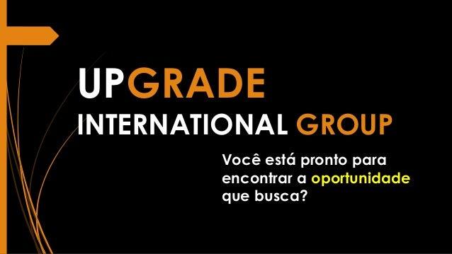 UPGRADE INTERNATIONAL GROUP Você está pronto para encontrar a oportunidade que busca?