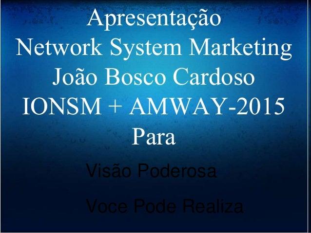 Apresentação Network System Marketing João Bosco Cardoso IONSM + AMWAY-2015 Para Visão Poderosa Voce Pode Realiza
