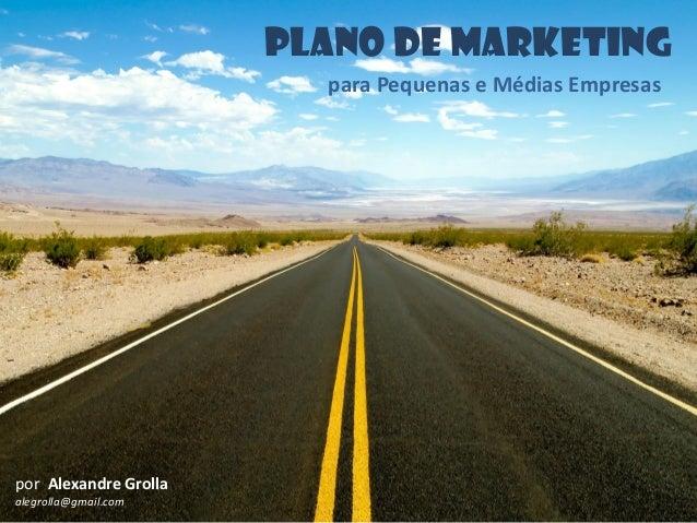 PLANO DE MARKETING para Pequenas e Médias Empresas por Alexandre Grolla alegrolla@gmail.com