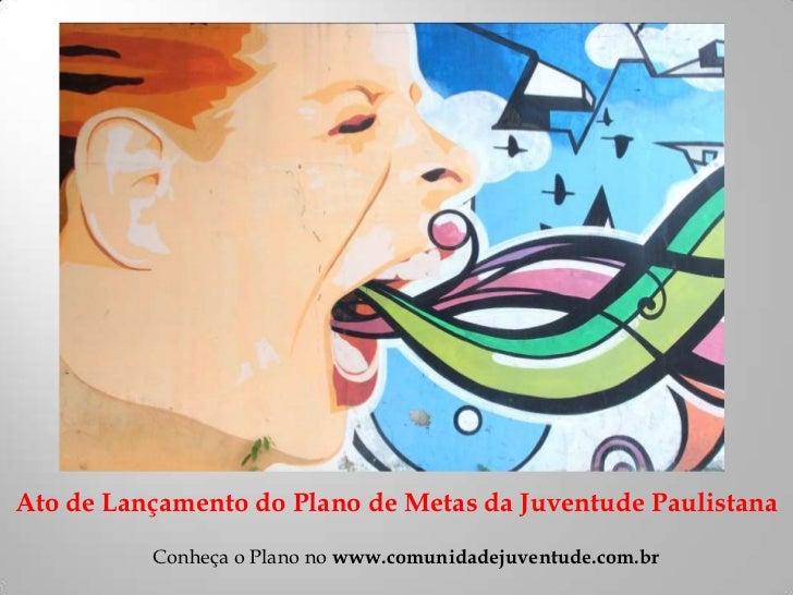 Ato de Lançamento do Plano de Metas da Juventude Paulistana          Conheça o Plano no www.comunidadejuventude.com.br