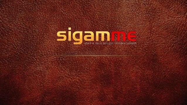 w w w . s i g a m m e . c o m A idéia surgiu da grande necessidade de unir 2 coisas fundamentais, redes sociais e um progr...