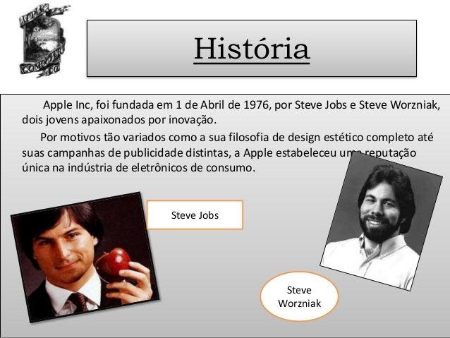 História Apple Inc, foi fundada em 1 de Abril de 1976, por Steve Jobs e Steve Worzniak, dois jovens apaixonados por inovaç...