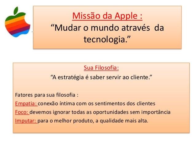 """Missão da Apple : """"Mudar o mundo através da tecnologia."""" Sua Filosofia: """"A estratégia é saber servir ao cliente."""" Fatores ..."""