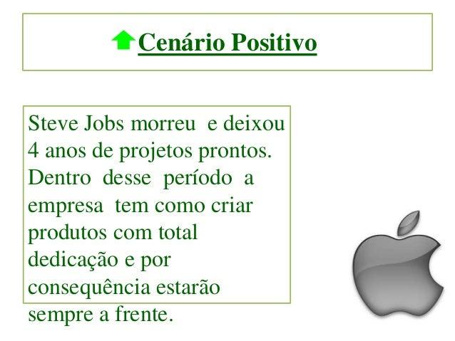 Cenário Positivo Steve Jobs morreu e deixou 4 anos de projetos prontos. Dentro desse período a empresa tem como criar prod...