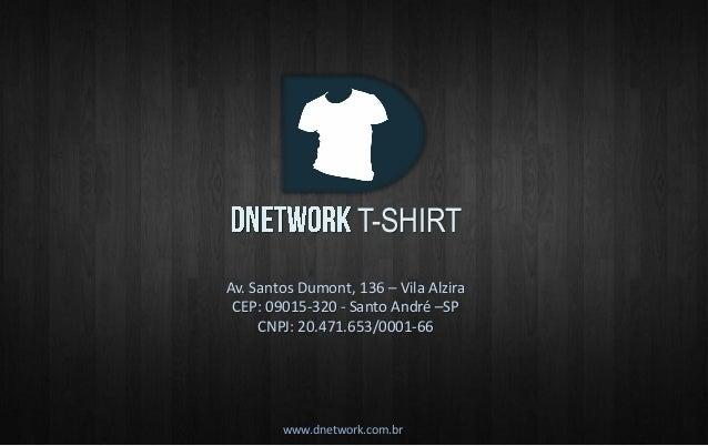 T-SHIRT  www.dnetwork.com.br  Av. Santos Dumont, 136 – Vila Alzira CEP: 09015-320 - Santo André –SP CNPJ: 20.471.653/0001-...