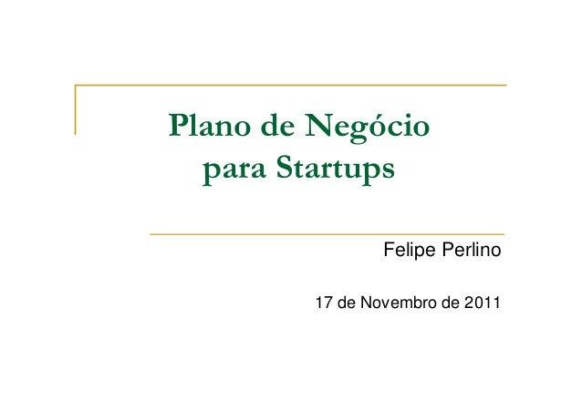 Plano de Negócio para Startups Felipe Perlino 17 de Novembro de 2011