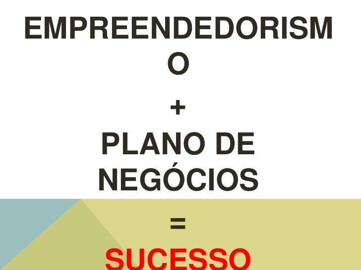 EMPREENDEDORISM       O       +    PLANO DE   NEGÓCIOS       =