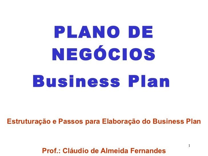 PLANO DE NEGÓCIOS Business Plan   Estruturação e Passos para Elaboração do Business Plan Prof.: Cláudio de Almeida Fernandes