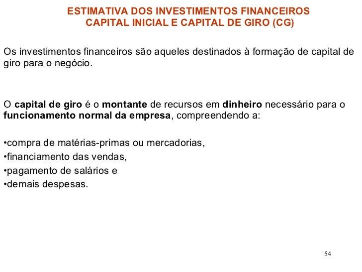 <ul><li>Os investimentos financeiros são aqueles destinados à formação de capital de giro para o negócio.  </li></ul><ul><...