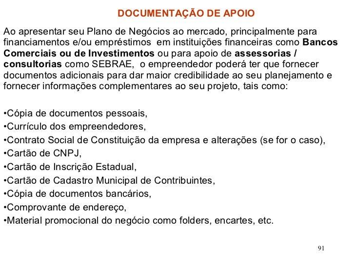 DOCUMENTAÇÃO DE APOIO <ul><li>Ao apresentar seu Plano de Negócios ao mercado, principalmente para financiamentos e/ou empr...