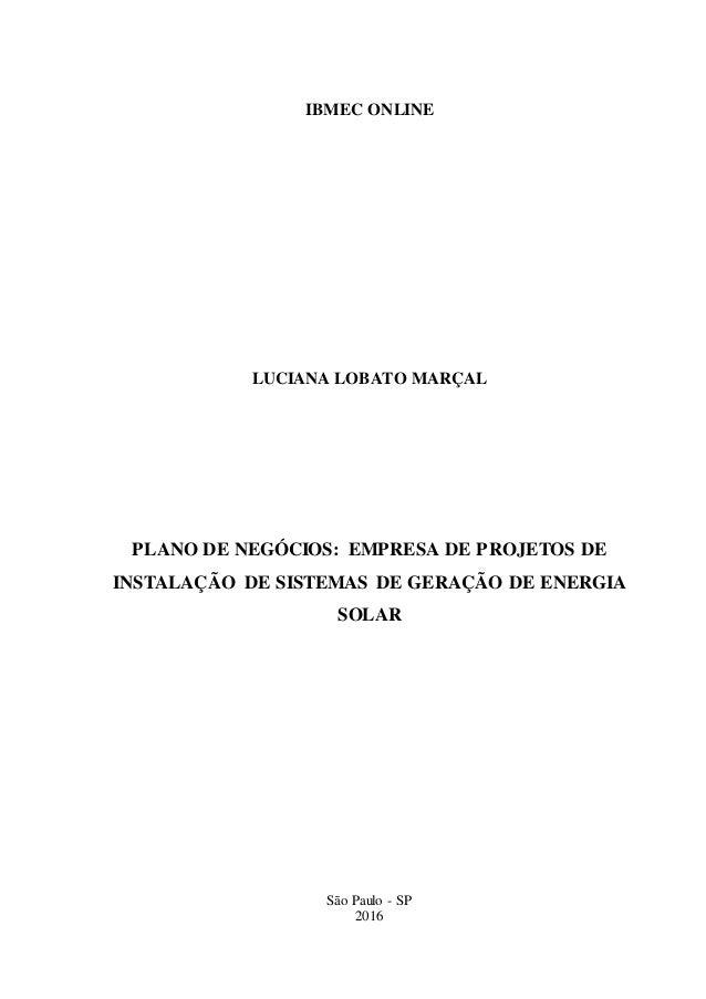 IBMEC ONLINE LUCIANA LOBATO MARÇAL PLANO DE NEGÓCIOS: EMPRESA DE PROJETOS DE INSTALAÇÃO DE SISTEMAS DE GERAÇÃO DE ENERGIA ...