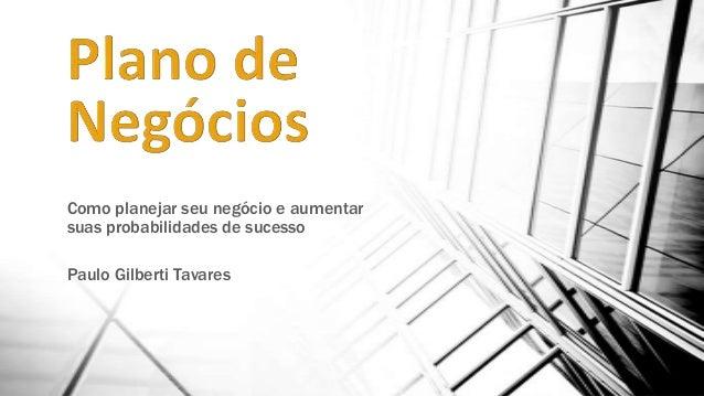Como planejar seu negócio e aumentar suas probabilidades de sucesso Paulo Gilberti Tavares