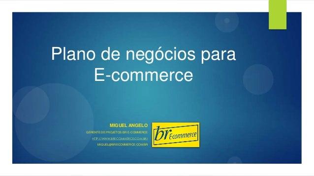 Plano de negócios para E-commerce MIGUEL ANGELO GERENTE DE PROJETOS BR E-COMMERCE HTTP://WWW.BRECOMMERCE.COM.BR/ MIGUEL@BR...