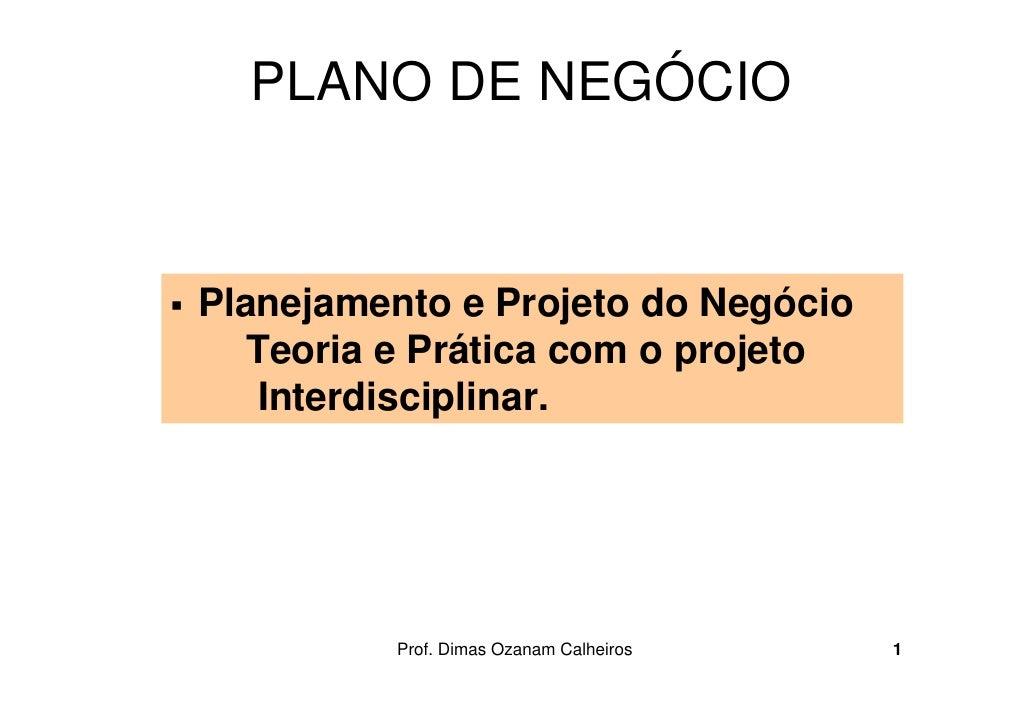 PLANO DE NEGÓCIOPlanejamento e Projeto do Negócio   Teoria e Prática com o projeto    Interdisciplinar.          Prof. Dim...