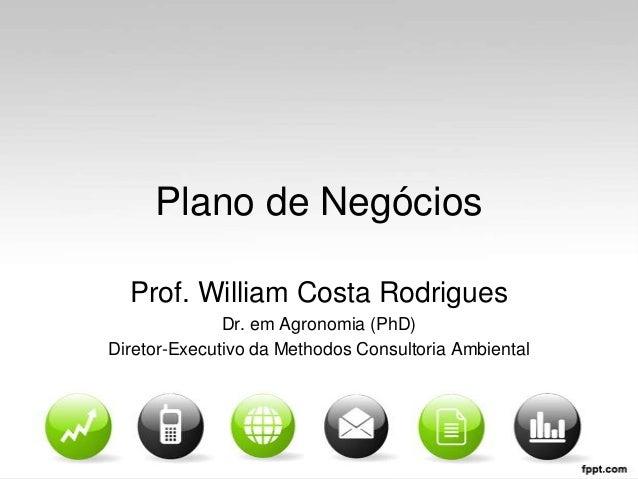 Plano de Negócios Prof. William Costa Rodrigues Dr. em Agronomia (PhD) Diretor-Executivo da Methodos Consultoria Ambiental
