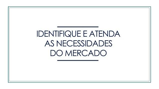IDENTIFIQUE E ATENDA AS NECESSIDADES DO MERCADO