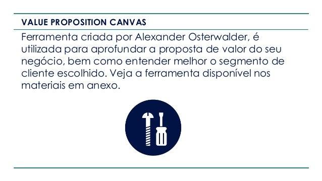 VALUE PROPOSITION CANVAS Ferramenta criada por Alexander Osterwalder, é utilizada para aprofundar a proposta de valor do s...